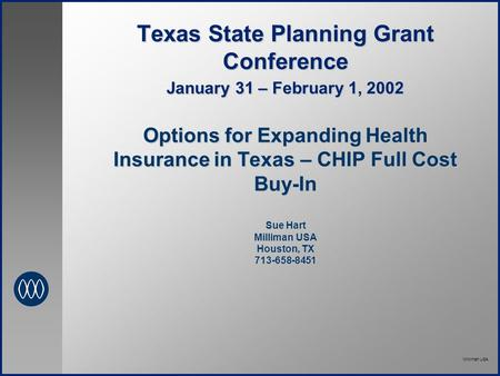 Milliman USA Texas State Planning Grant Conference January 31 – February 1, 2002 Options for Expanding Health Insurance in Texas – CHIP Full Cost Buy-In.