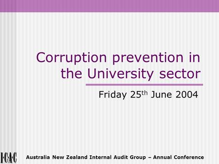 Corruption prevention in the University sector Friday 25 th June 2004 Australia New Zealand Internal Audit Group – Annual Conference.