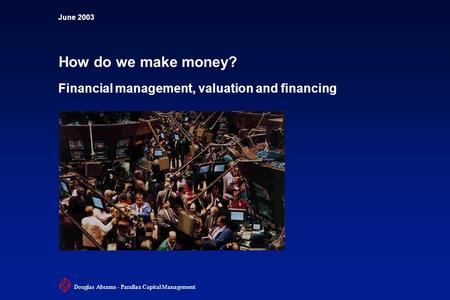 June 2003 How do we make money? Financial management, valuation and financing Douglas Abrams - Parallax Capital Management.