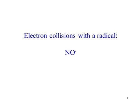 1 Electron collisions with a radical: NO ·. 2 Electron – Driven Chemistry - Outer space - Ionosphere: northern light etc. - Industrial plasmas - semiconductor.