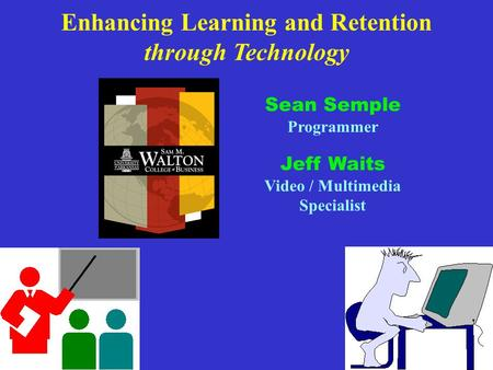 Enhancing Learning and Retention through Technology Sean Semple Programmer Jeff Waits Video / Multimedia Specialist.