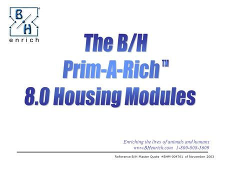 Enriching the lives of animals and humans www.BHenrich.com 1-800-808-5609 The B/H Prim-A-Rich 8.0 Housing Modules Reference B/H Master Quote #BHM-004761.