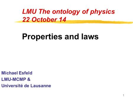 1 LMU The ontology of physics 22 October 14 Properties and laws Michael Esfeld LMU-MCMP & Université de Lausanne.
