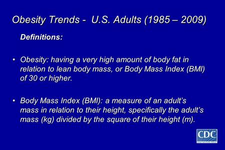 Obesity Trends - U.S. Adults (1985 – 2009) Definitions: Obesity: having a very high amount of body fat in relation to lean body mass, or Body Mass Index.