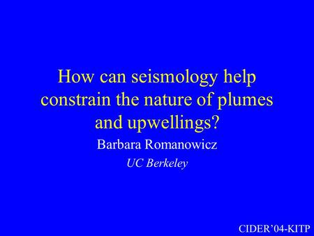 How can seismology help constrain the nature of plumes and upwellings? Barbara Romanowicz UC Berkeley CIDER'04-KITP.