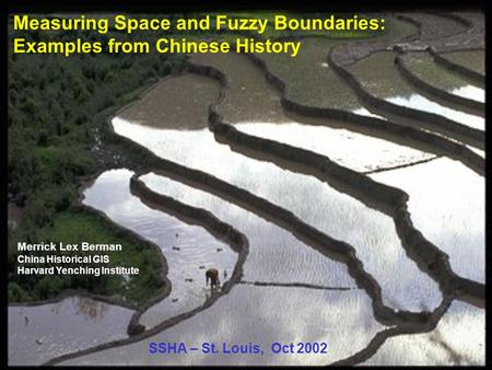 Measuring Space and Fuzzy Boundaries: Examples from Chinese History Merrick Lex Berman China Historical GIS Harvard Yenching Institute SSHA – St. Louis,