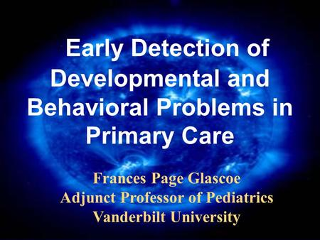 Early Detection of Developmental and Behavioral Problems in Primary Care Frances Page Glascoe Adjunct Professor of Pediatrics Vanderbilt University.