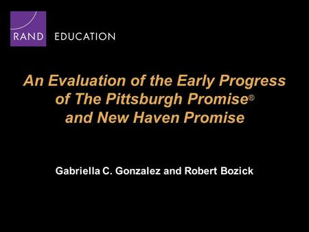 An Evaluation of the Early Progress of The Pittsburgh Promise ® and New Haven Promise Gabriella C. Gonzalez and Robert Bozick.