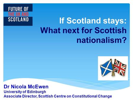 If Scotland stays: What next for Scottish nationalism? Dr Nicola McEwen University of Edinburgh Associate Director, Scottish Centre on Constitutional Change.