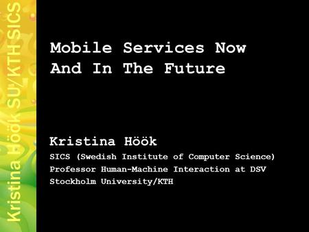 Kristina Höök SU/KTH SICS Mobile Services Now And In The Future Kristina Höök SICS (Swedish Institute of Computer Science) Professor Human-Machine Interaction.