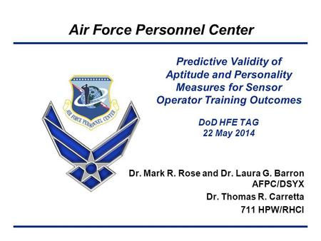 Air Force Personnel Center Dr. Mark R. Rose and Dr. Laura G. Barron AFPC/DSYX Dr. Thomas R. Carretta 711 HPW/RHCI Predictive Validity of Aptitude and Personality.