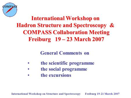 International Workshop on Structure and Spectroscopy Freiburg 19-21 March 2007 International Workshop on Hadron Structure and Spectroscopy & COMPASS Collaboration.