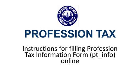 PROFESSION TAX Instructions for filling Profession Tax Information Form (pt_info) online.