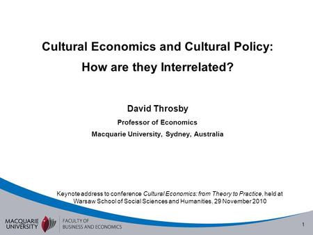 1 Cultural Economics and Cultural Policy: How are they Interrelated? David Throsby Professor of Economics Macquarie University, Sydney, Australia Keynote.