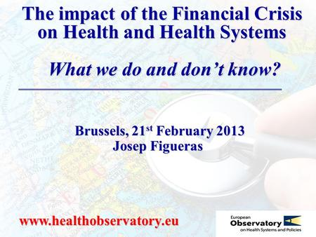 The impact of the Financial Crisis on Health and Health Systems What we do and don't know? www.healthobservatory.eu Brussels, 21 st February 2013 Brussels,