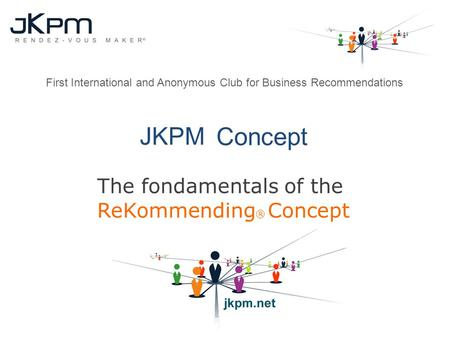 JKPM Concept The fondamentals of the ReKommending ® Concept First International and Anonymous Club for Business Recommendations.