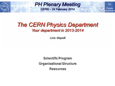 PH Plenary Meeting CERN – 24 February 2014 The CERN Physics Department Your department in 2013-2014 Livio Mapelli Scientific Program Organisational Structure.