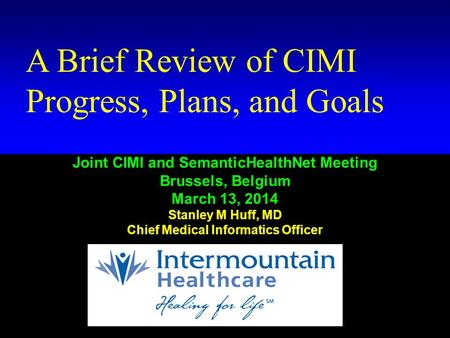 Huff # 1 A Brief Review of CIMI Progress, Plans, and Goals Joint CIMI and SemanticHealthNet Meeting Brussels, Belgium March 13, 2014 Stanley M Huff, MD.