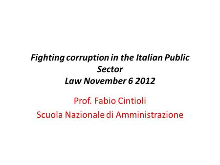 Fighting corruption in the Italian Public Sector Law November 6 2012 Prof. Fabio Cintioli Scuola Nazionale di Amministrazione.