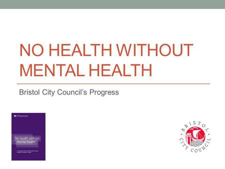 NO HEALTH WITHOUT MENTAL HEALTH Bristol City Council's Progress.