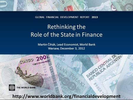GLOBAL FINANCIAL DEVELOPMENT REPORT 2013 Rethinking the Role of the State in Finance Martin Čihák, Lead Economist, World Bank Warsaw, December 3, 2012.