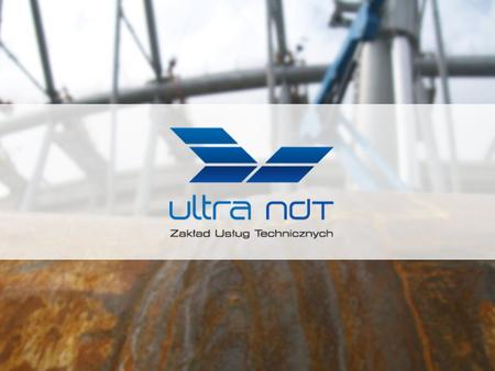 I NTRODUCTION ULTRA NDT is one of the largest NDT companies in Poland, specializing in all kinds of material and welds examinations accordingly with all.