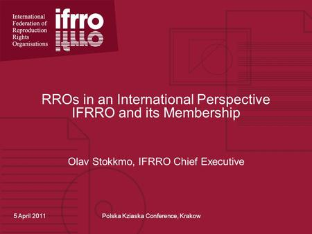 RROs in an International Perspective IFRRO and its Membership Olav Stokkmo, IFRRO Chief Executive 5 April 2011Polska Kziaska Conference, Krakow.