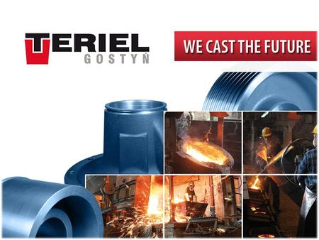 LOCATION. LOCATION COMPANY PROFILE Name Teriel Sp. z o.o., Iron Foundry Address		ul. Lipowa 2a, Gostyń, Polska Contact	 	Tel