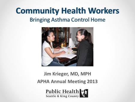 Community Health Workers Bringing Asthma Control Home Jim Krieger, MD, MPH APHA Annual Meeting 2013.