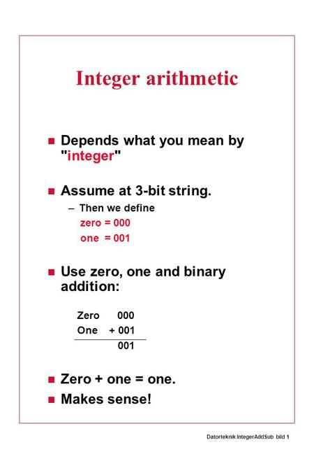 Datorteknik IntegerAddSub bild 1 Integer arithmetic Depends what you mean by integer Assume at 3-bit string. –Then we define zero = 000 one = 001 Use.