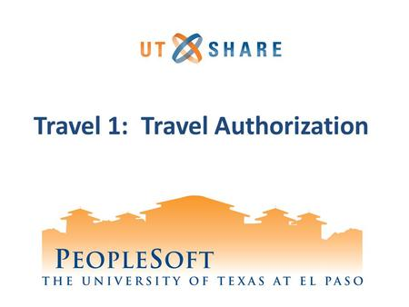 Travel 1: Travel Authorization. Welcome to Training! Why PeopleSoft? – PeopleSoft will help UTEP to grow. What's Your Part? – We need your skills and.