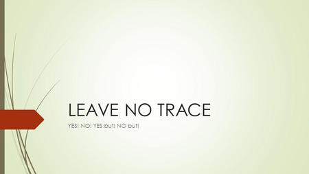 LEAVE NO TRACE YES! NO! YES but! NO but!. Scenario 1  Your group is walking along the trail and decides it is time to take a break for lunch. You find.