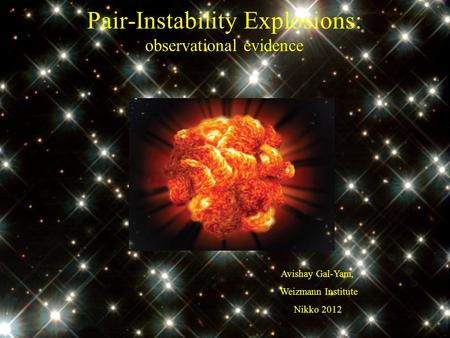 Pair-Instability Explosions: observational evidence Avishay Gal-Yam, Weizmann Institute Nikko 2012.
