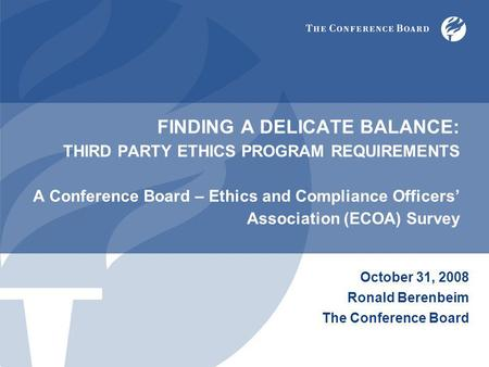 FINDING A DELICATE BALANCE: THIRD PARTY ETHICS PROGRAM REQUIREMENTS A Conference Board – Ethics and Compliance Officers' Association (ECOA) Survey October.