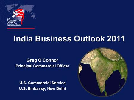 India Business Outlook 2011 Greg O'Connor Principal Commercial Officer U.S. Commercial Service U.S. Embassy, New Delhi.