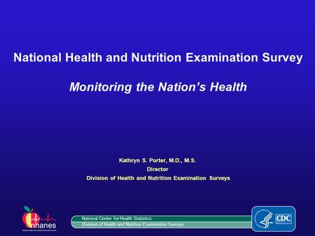 National Health and Nutrition Examination Survey Monitoring the Nation's Health Kathryn S. Porter, M.D., M.S. Director Division of Health and Nutrition.