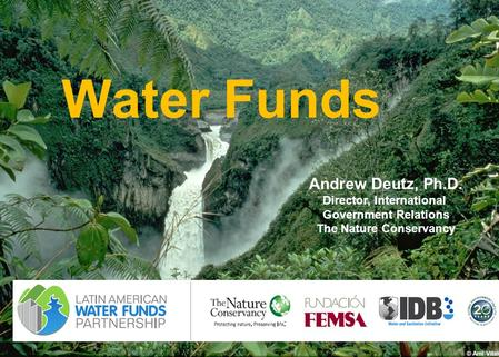 1 Water Funds © Ami Vitale Andrew Deutz, Ph.D. Director, International Government Relations The Nature Conservancy.