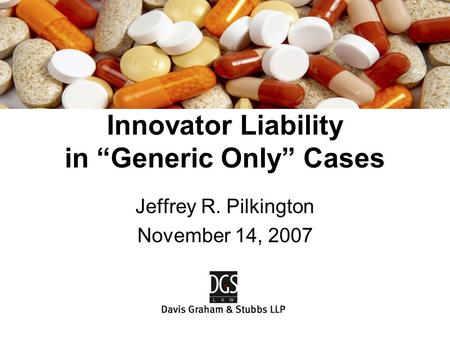 "Jeffrey R. Pilkington November 14, 2007 Innovator Liability in ""Generic Only"" Cases."