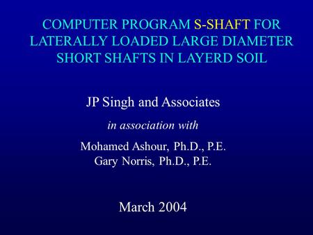 JP Singh and Associates in association with Mohamed Ashour, Ph.D., P.E. Gary Norris, Ph.D., P.E. March 2004 COMPUTER PROGRAM S-SHAFT FOR LATERALLY LOADED.