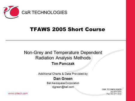 C & R TECHNOLOGIES 303.971.0292 Fax 303.971.0035 www.crtech.com TFAWS 2005 Short Course Non-Grey and Temperature Dependent Radiation Analysis Methods Tim.