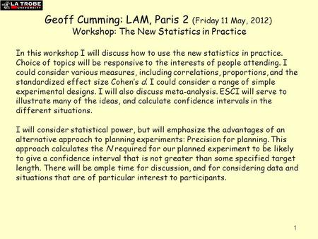 Geoff Cumming: LAM, Paris 2 (Friday 11 May, 2012) Workshop: The New Statistics in Practice In this workshop I will discuss how to use the new statistics.