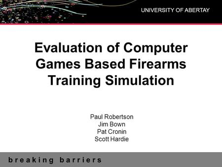 B r e a k i n g b a r r i e r s UNIVERSITY OF ABERTAY Evaluation of Computer Games Based Firearms Training Simulation Paul Robertson Jim Bown Pat Cronin.