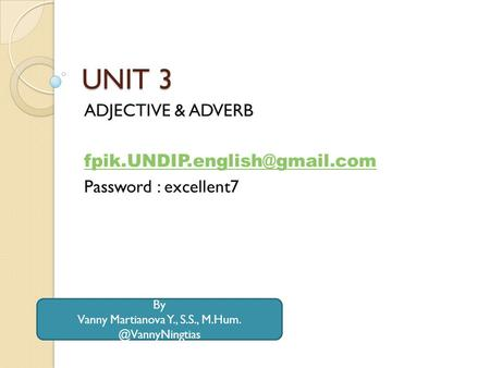 UNIT 3 ADJECTIVE & ADVERB Password : excellent7 By Vanny Martianova Y., S.S.,