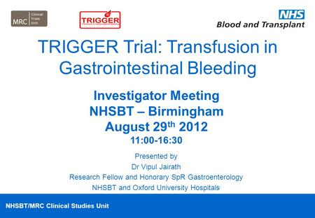 NHSBT/MRC Clinical Studies Unit TRIGGER Trial: Transfusion in Gastrointestinal Bleeding Presented by Dr Vipul Jairath Research Fellow and Honorary SpR.