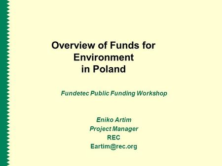 Overview of Funds for Environment in Poland Fundetec Public Funding Workshop Eniko Artim Project Manager REC