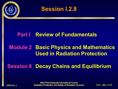 3/2003 Rev 1 I.2.8 – slide 1 of 31 Session I.2.8 Part I Review of Fundamentals Module 2Basic Physics and Mathematics Used in Radiation Protection Session.