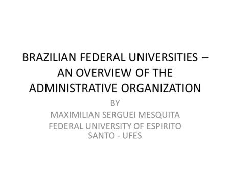 BRAZILIAN FEDERAL UNIVERSITIES – AN OVERVIEW OF THE ADMINISTRATIVE ORGANIZATION BY MAXIMILIAN SERGUEI MESQUITA FEDERAL UNIVERSITY OF ESPIRITO SANTO - UFES.