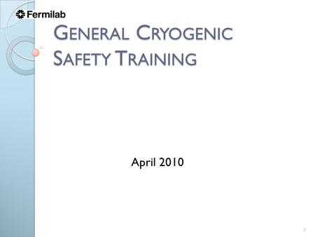 G ENERAL C RYOGENIC S AFETY T RAINING 1 April 2010.