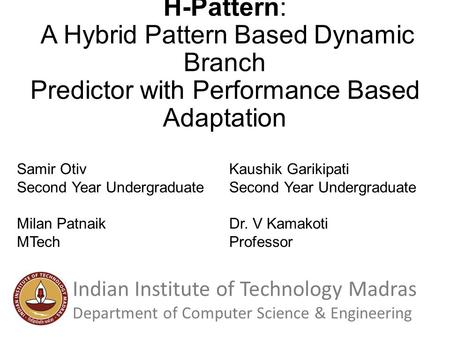 H-Pattern: A Hybrid Pattern Based Dynamic Branch Predictor with Performance Based Adaptation Samir Otiv Second Year Undergraduate Kaushik Garikipati Second.