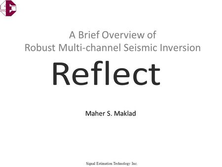 Signal Estimation Technology Inc. Maher S. Maklad A Brief Overview of Robust Multi-channel Seismic Inversion.